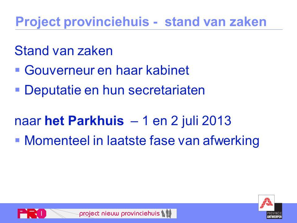 Project provinciehuis - stand van zaken Stand van zaken  Gouverneur en haar kabinet  Deputatie en hun secretariaten naar het Parkhuis – 1 en 2 juli 2013  Momenteel in laatste fase van afwerking