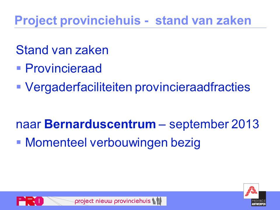 Project provinciehuis - stand van zaken Stand van zaken  Provincieraad  Vergaderfaciliteiten provincieraadfracties naar Bernarduscentrum – september