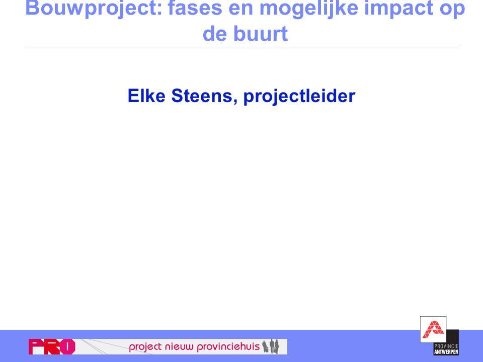 Bouwproject: fases en mogelijke impact op de buurt Elke Steens, projectleider