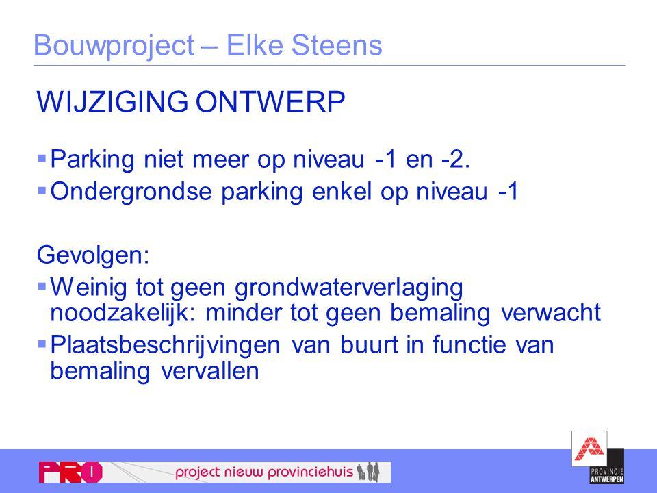 Bouwproject – Elke Steens WIJZIGING ONTWERP  Parking niet meer op niveau -1 en -2.  Ondergrondse parking enkel op niveau -1 Gevolgen:  Weinig tot g
