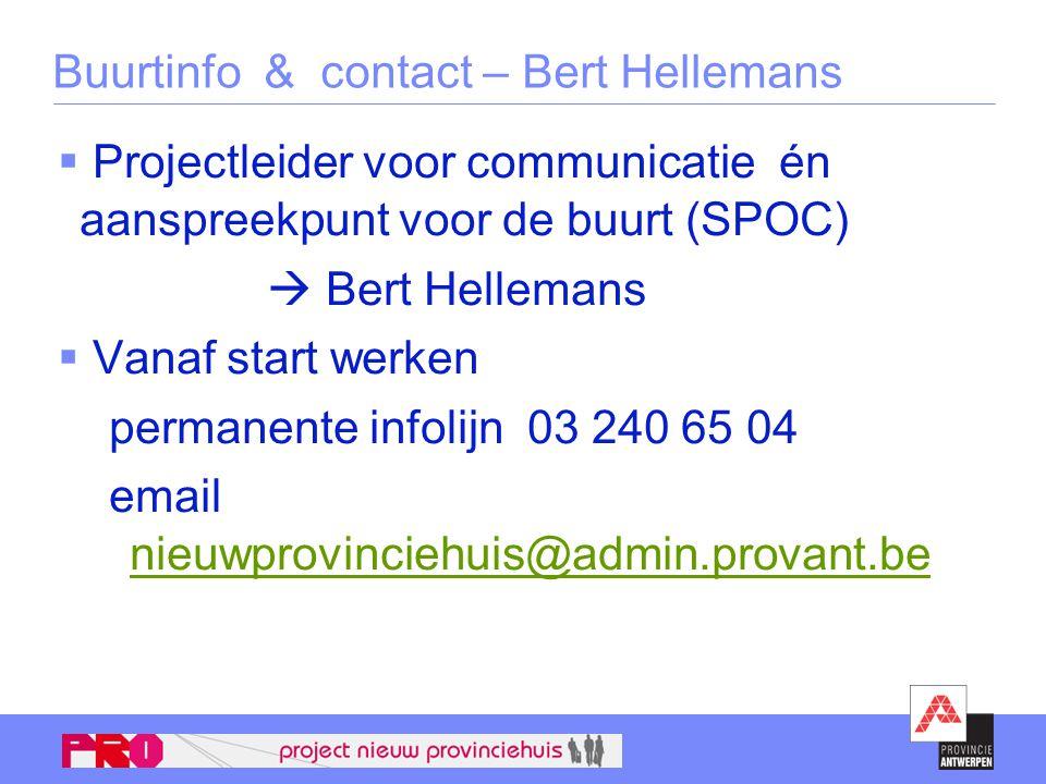 Buurtinfo & contact – Bert Hellemans  Projectleider voor communicatie én aanspreekpunt voor de buurt (SPOC)  Bert Hellemans  Vanaf start werken permanente infolijn 03 240 65 04 email nieuwprovinciehuis@admin.provant.be nieuwprovinciehuis@admin.provant.be
