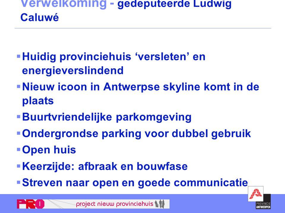 Verwelkoming - gedeputeerde Ludwig Caluwé  Huidig provinciehuis 'versleten' en energieverslindend  Nieuw icoon in Antwerpse skyline komt in de plaat