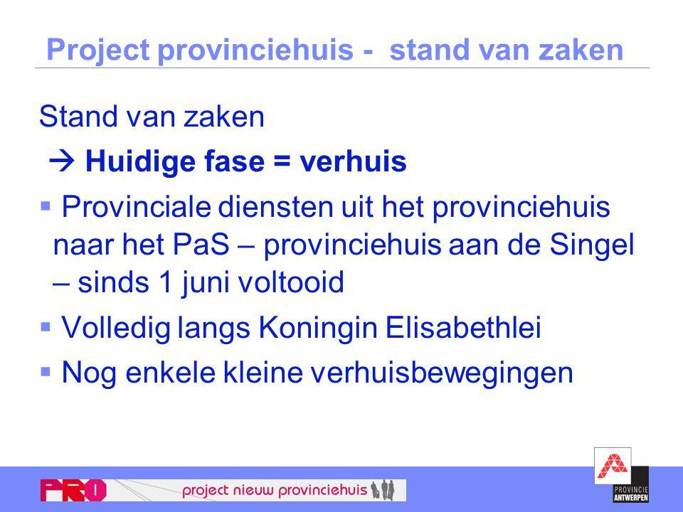 Project provinciehuis - stand van zaken Stand van zaken  Huidige fase = verhuis  Provinciale diensten uit het provinciehuis naar het PaS – provincie