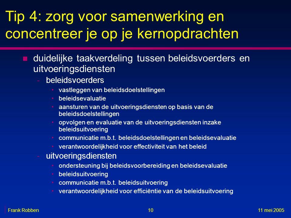 1011 mei 2005Frank Robben Tip 4: zorg voor samenwerking en concentreer je op je kernopdrachten n duidelijke taakverdeling tussen beleidsvoerders en uitvoeringsdiensten -beleidsvoerders •vastleggen van beleidsdoelstellingen •beleidsevaluatie •aansturen van de uitvoeringsdiensten op basis van de beleidsdoelstellingen •opvolgen en evaluatie van de uitvoeringsdiensten inzake beleidsuitvoering •communicatie m.b.t.