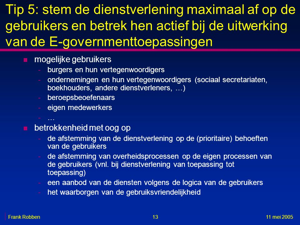 1311 mei 2005Frank Robben Tip 5: stem de dienstverlening maximaal af op de gebruikers en betrek hen actief bij de uitwerking van de E-governmenttoepas