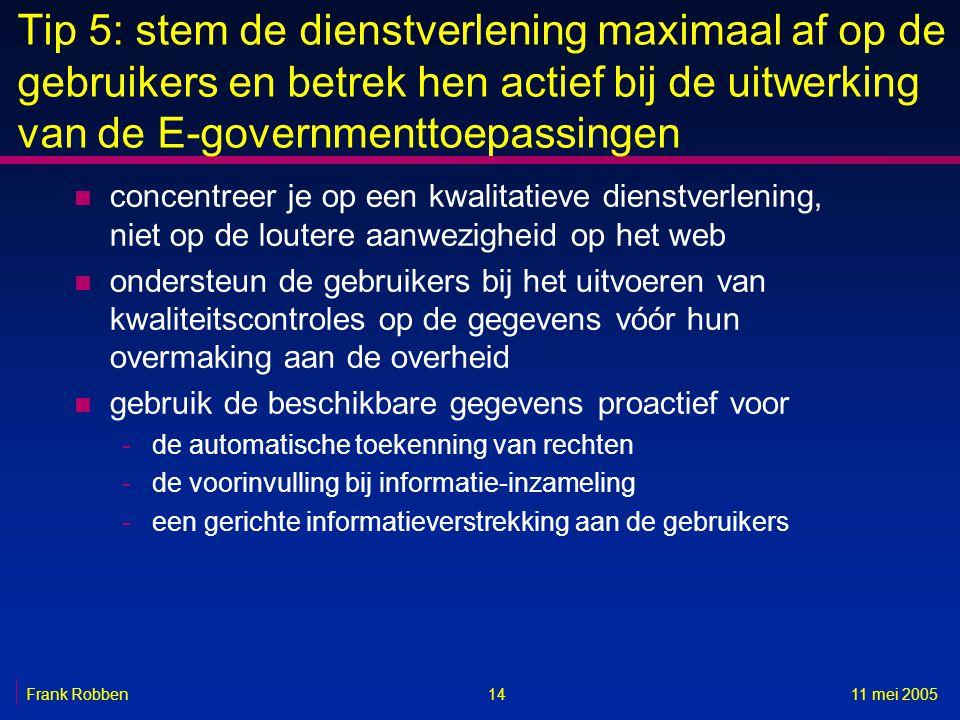 1411 mei 2005Frank Robben Tip 5: stem de dienstverlening maximaal af op de gebruikers en betrek hen actief bij de uitwerking van de E-governmenttoepas