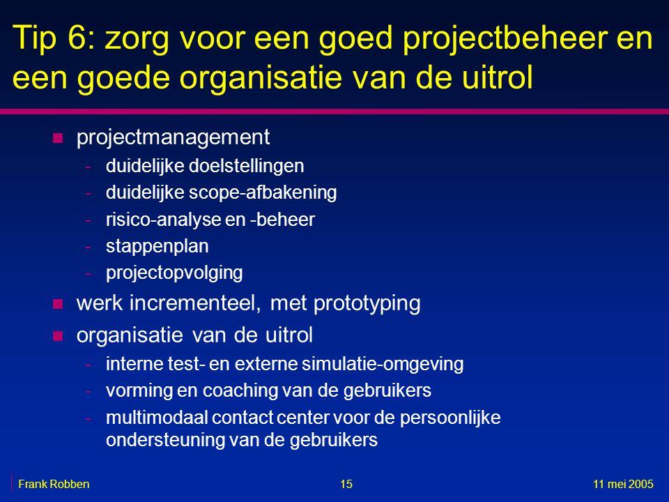 1511 mei 2005Frank Robben Tip 6: zorg voor een goed projectbeheer en een goede organisatie van de uitrol n projectmanagement -duidelijke doelstellinge