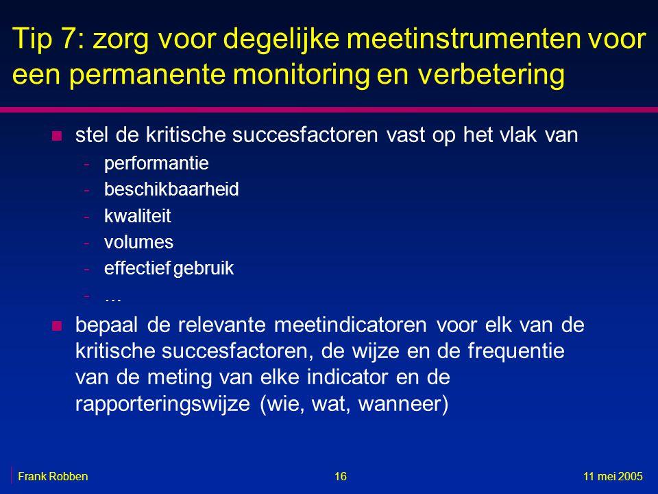 1611 mei 2005Frank Robben Tip 7: zorg voor degelijke meetinstrumenten voor een permanente monitoring en verbetering n stel de kritische succesfactoren vast op het vlak van -performantie -beschikbaarheid -kwaliteit -volumes -effectief gebruik -… n bepaal de relevante meetindicatoren voor elk van de kritische succesfactoren, de wijze en de frequentie van de meting van elke indicator en de rapporteringswijze (wie, wat, wanneer)