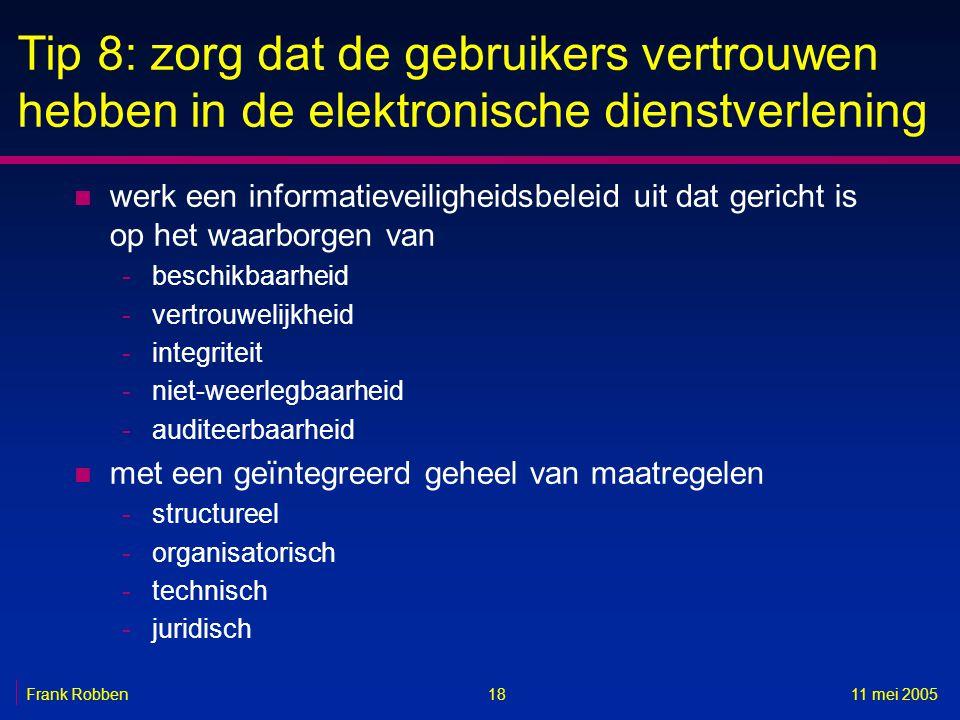 1811 mei 2005Frank Robben Tip 8: zorg dat de gebruikers vertrouwen hebben in de elektronische dienstverlening n werk een informatieveiligheidsbeleid u