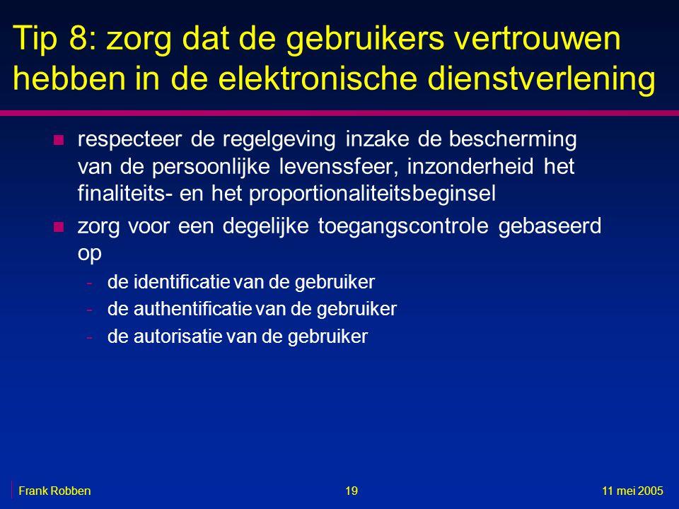 1911 mei 2005Frank Robben Tip 8: zorg dat de gebruikers vertrouwen hebben in de elektronische dienstverlening n respecteer de regelgeving inzake de bescherming van de persoonlijke levenssfeer, inzonderheid het finaliteits- en het proportionaliteitsbeginsel n zorg voor een degelijke toegangscontrole gebaseerd op -de identificatie van de gebruiker -de authentificatie van de gebruiker -de autorisatie van de gebruiker