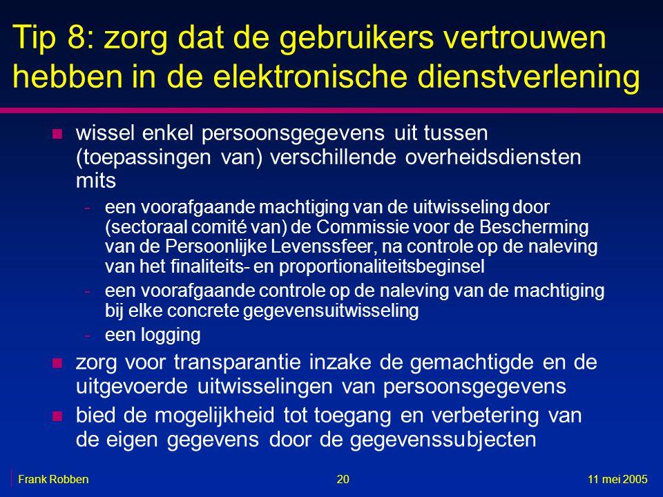 2011 mei 2005Frank Robben Tip 8: zorg dat de gebruikers vertrouwen hebben in de elektronische dienstverlening n wissel enkel persoonsgegevens uit tussen (toepassingen van) verschillende overheidsdiensten mits -een voorafgaande machtiging van de uitwisseling door (sectoraal comité van) de Commissie voor de Bescherming van de Persoonlijke Levenssfeer, na controle op de naleving van het finaliteits- en proportionaliteitsbeginsel -een voorafgaande controle op de naleving van de machtiging bij elke concrete gegevensuitwisseling -een logging n zorg voor transparantie inzake de gemachtigde en de uitgevoerde uitwisselingen van persoonsgegevens n bied de mogelijkheid tot toegang en verbetering van de eigen gegevens door de gegevenssubjecten