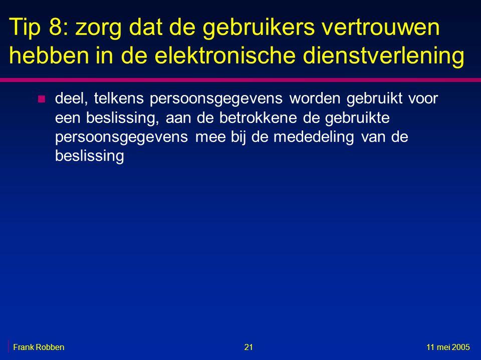 2111 mei 2005Frank Robben Tip 8: zorg dat de gebruikers vertrouwen hebben in de elektronische dienstverlening n deel, telkens persoonsgegevens worden gebruikt voor een beslissing, aan de betrokkene de gebruikte persoonsgegevens mee bij de mededeling van de beslissing