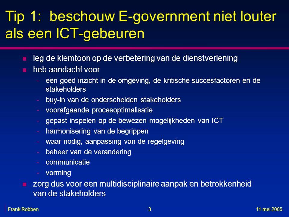 311 mei 2005Frank Robben Tip 1: beschouw E-government niet louter als een ICT-gebeuren n leg de klemtoon op de verbetering van de dienstverlening n heb aandacht voor -een goed inzicht in de omgeving, de kritische succesfactoren en de stakeholders -buy-in van de onderscheiden stakeholders -voorafgaande procesoptimalisatie -gepast inspelen op de bewezen mogelijkheden van ICT -harmonisering van de begrippen -waar nodig, aanpassing van de regelgeving -beheer van de verandering -communicatie -vorming n zorg dus voor een multidisciplinaire aanpak en betrokkenheid van de stakeholders