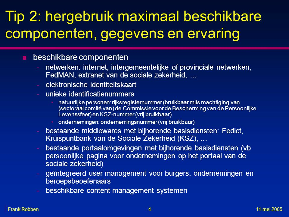 411 mei 2005Frank Robben Tip 2: hergebruik maximaal beschikbare componenten, gegevens en ervaring n beschikbare componenten -netwerken: internet, inte