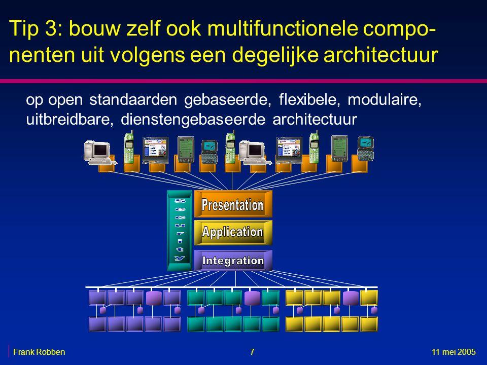 711 mei 2005Frank Robben Tip 3: bouw zelf ook multifunctionele compo- nenten uit volgens een degelijke architectuur op open standaarden gebaseerde, flexibele, modulaire, uitbreidbare, dienstengebaseerde architectuur