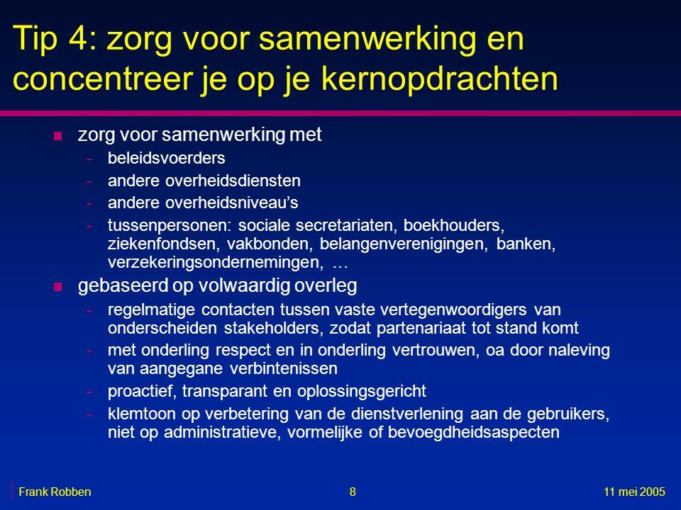 811 mei 2005Frank Robben Tip 4: zorg voor samenwerking en concentreer je op je kernopdrachten n zorg voor samenwerking met -beleidsvoerders -andere ov