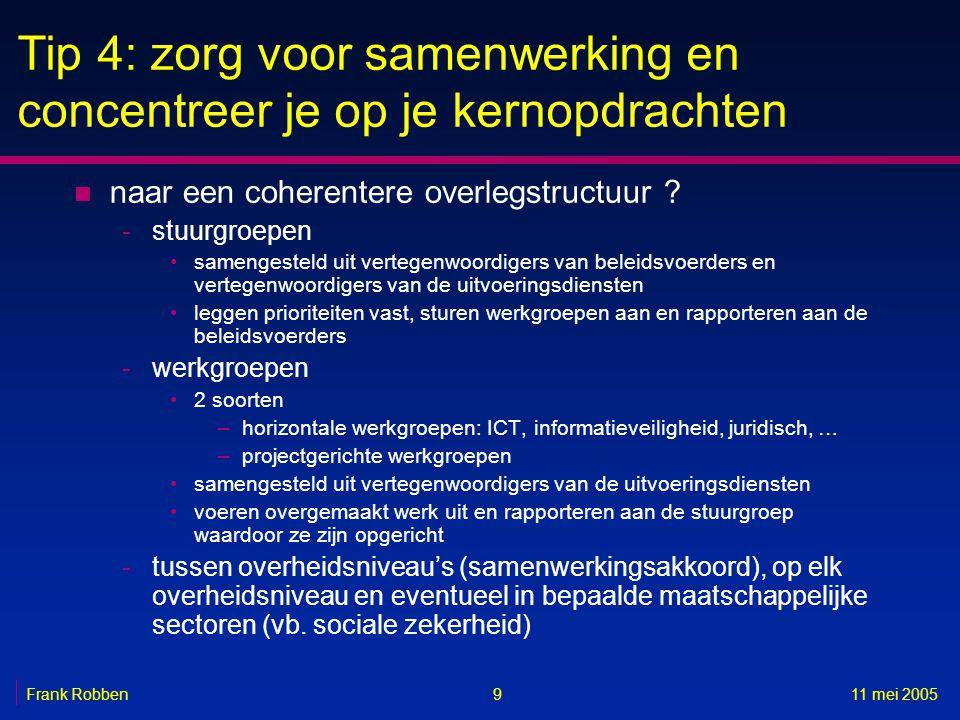 911 mei 2005Frank Robben Tip 4: zorg voor samenwerking en concentreer je op je kernopdrachten n naar een coherentere overlegstructuur .