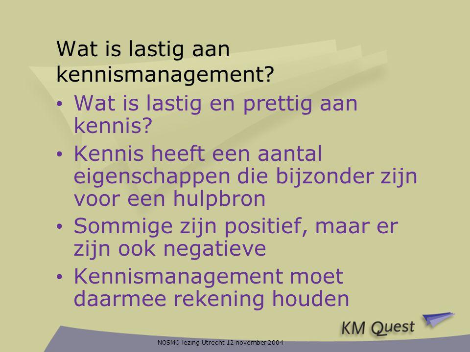 NOSMO lezing Utrecht 12 november 2004 Wat is lastig aan kennismanagement? • Wat is lastig en prettig aan kennis? • Kennis heeft een aantal eigenschapp