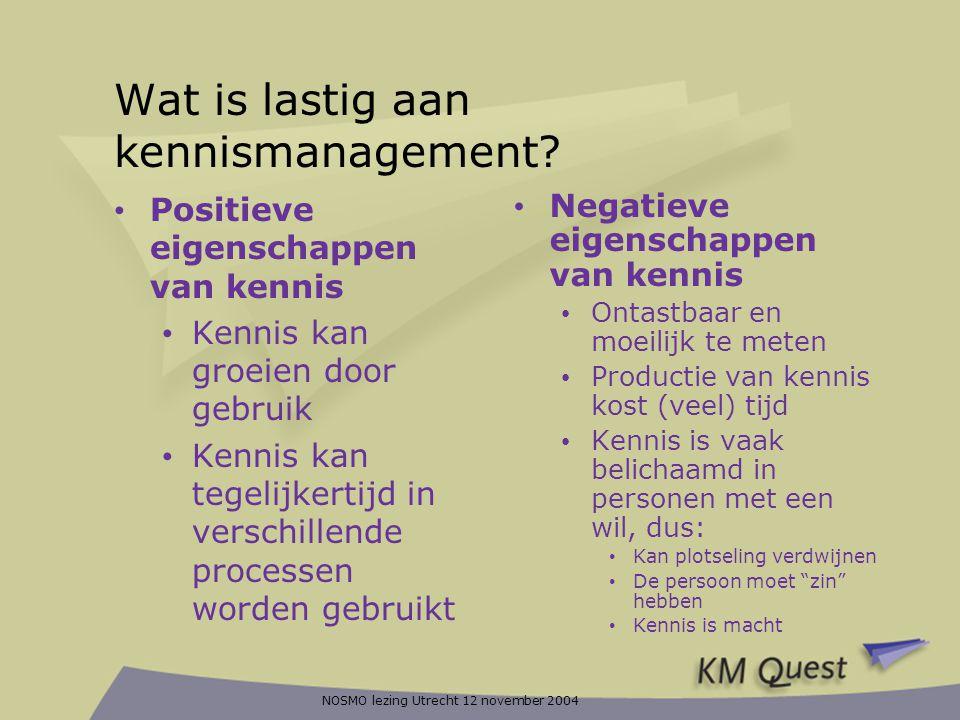 NOSMO lezing Utrecht 12 november 2004 Wat is lastig aan kennismanagement? • Positieve eigenschappen van kennis • Kennis kan groeien door gebruik • Ken