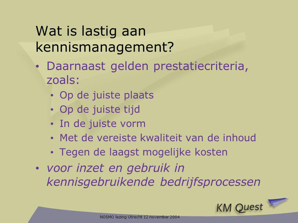 NOSMO lezing Utrecht 12 november 2004 KM specific Generic Business model Knowledge management model KM interventions State of business (model) State of business (model) Learner Instructional envelope De theorie: architectuur van KMQuest Business model