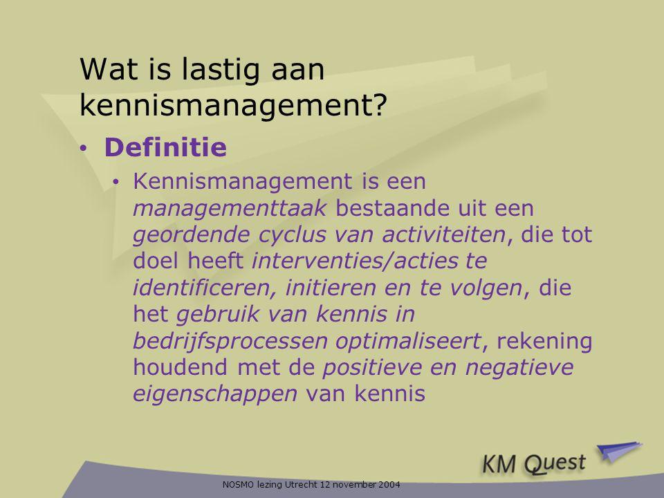 NOSMO lezing Utrecht 12 november 2004 Wat is lastig aan kennismanagement? • Definitie • Kennismanagement is een managementtaak bestaande uit een geord