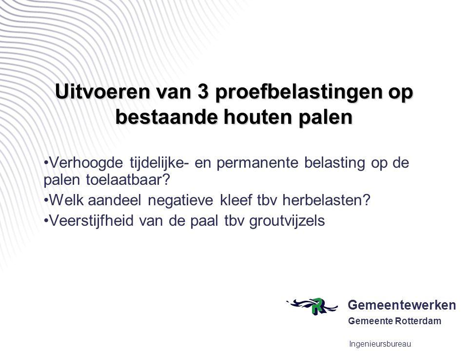 Gemeentewerken Gemeente Rotterdam Ingenieursbureau Uitvoeren van 3 proefbelastingen op bestaande houten palen •Verhoogde tijdelijke- en permanente bel