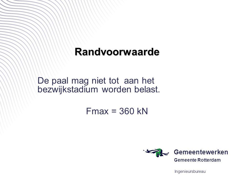 Gemeentewerken Gemeente Rotterdam Ingenieursbureau Randvoorwaarde De paal mag niet tot aan het bezwijkstadium worden belast. Fmax = 360 kN