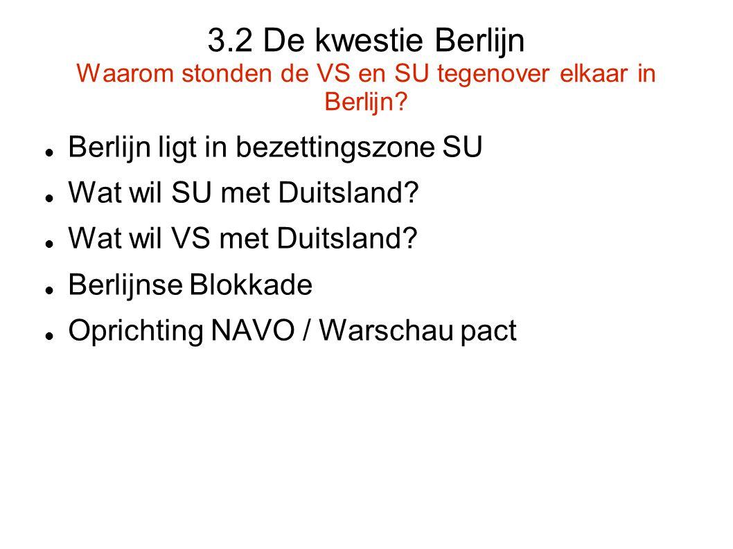 3.2 De kwestie Berlijn Waarom stonden de VS en SU tegenover elkaar in Berlijn?  Berlijn ligt in bezettingszone SU  Wat wil SU met Duitsland?  Wat w