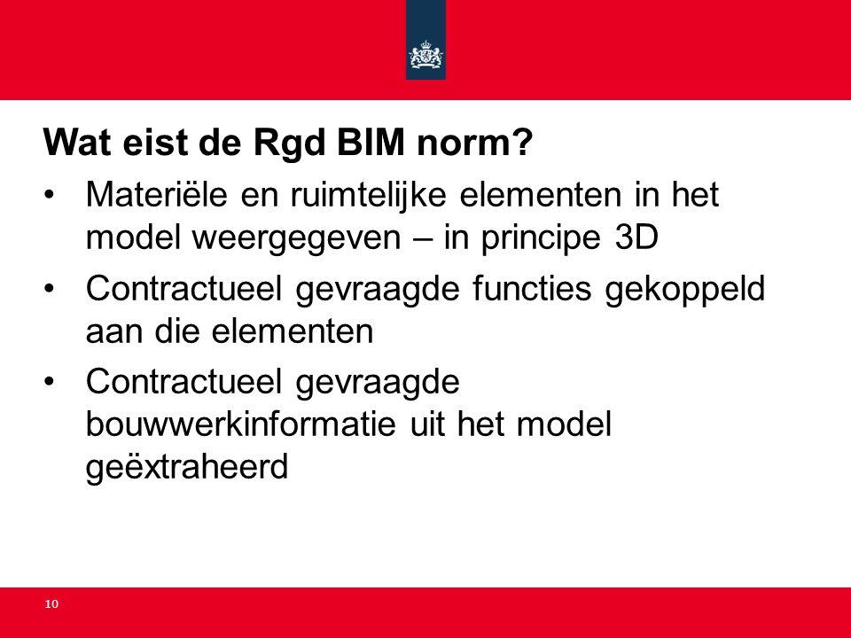 10 Wat eist de Rgd BIM norm? •Materiële en ruimtelijke elementen in het model weergegeven – in principe 3D •Contractueel gevraagde functies gekoppeld