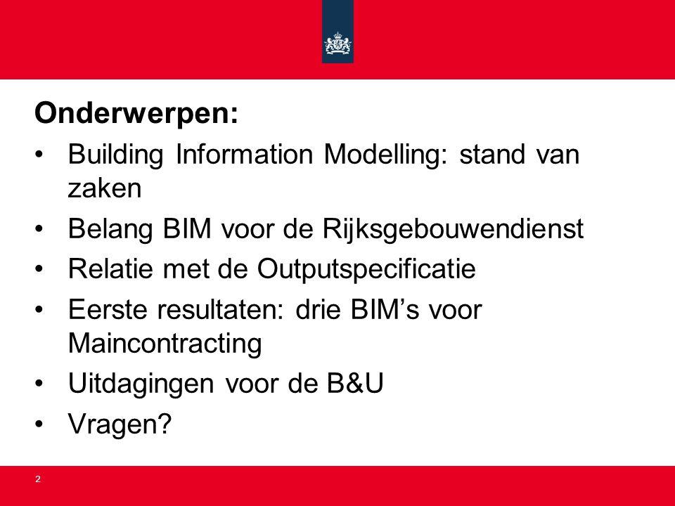 2 Onderwerpen: •Building Information Modelling: stand van zaken •Belang BIM voor de Rijksgebouwendienst •Relatie met de Outputspecificatie •Eerste res