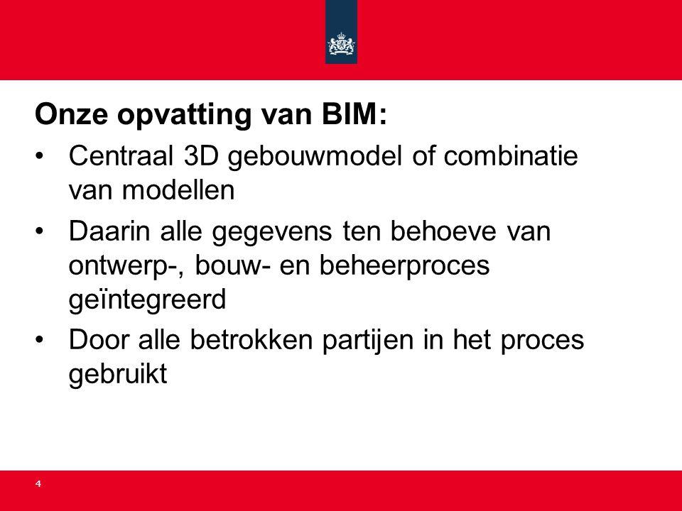 4 Onze opvatting van BIM: •Centraal 3D gebouwmodel of combinatie van modellen •Daarin alle gegevens ten behoeve van ontwerp-, bouw- en beheerproces ge