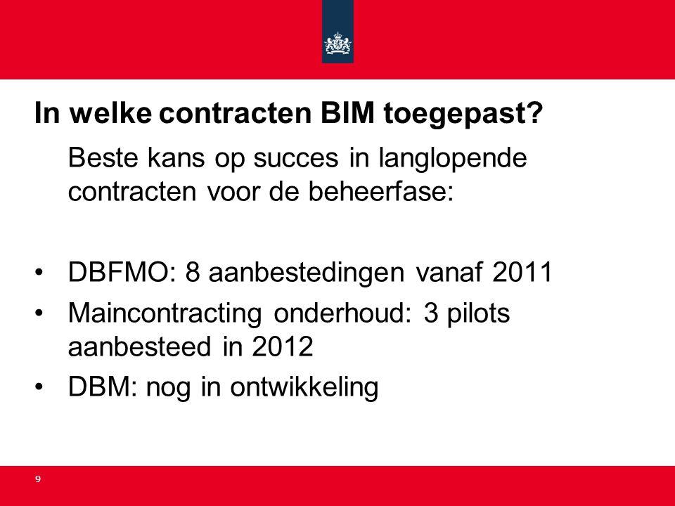 9 In welke contracten BIM toegepast? Beste kans op succes in langlopende contracten voor de beheerfase: •DBFMO: 8 aanbestedingen vanaf 2011 •Maincontr