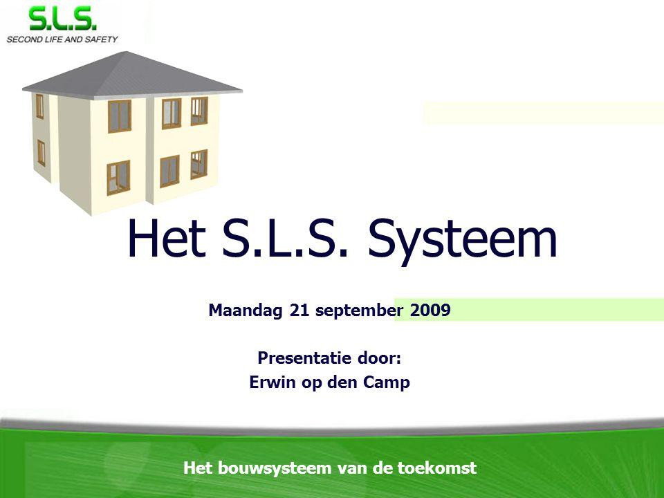 Maandag 21 september 2009 Presentatie door: Erwin op den Camp Het S.L.S. Systeem Het bouwsysteem van de toekomst