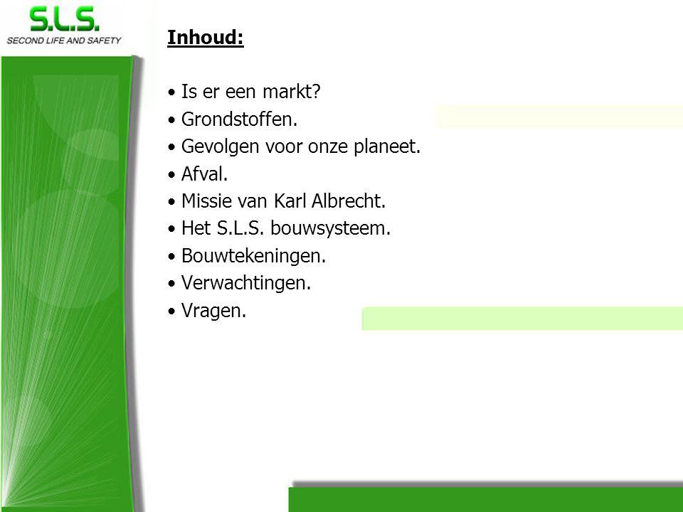 Inhoud: • Is er een markt? • Grondstoffen. • Gevolgen voor onze planeet. • Afval. • Missie van Karl Albrecht. • Het S.L.S. bouwsysteem. • Bouwtekening