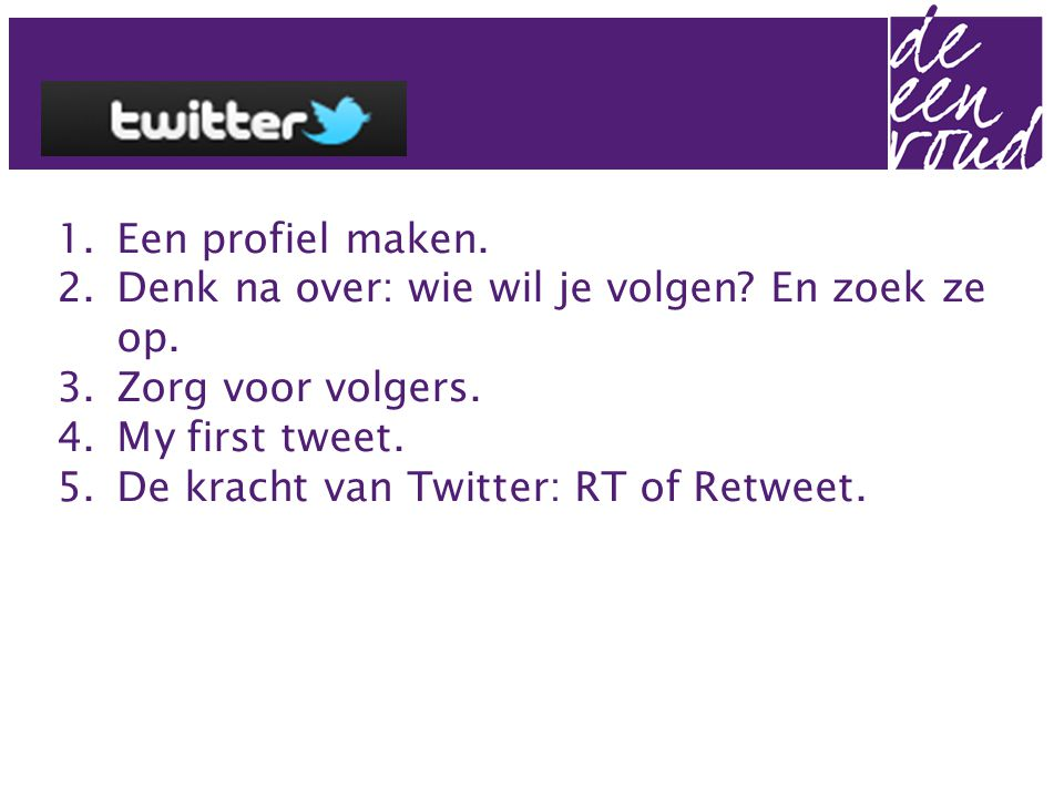 1.Een profiel maken. 2.Denk na over: wie wil je volgen? En zoek ze op. 3.Zorg voor volgers. 4.My first tweet. 5.De kracht van Twitter: RT of Retweet.