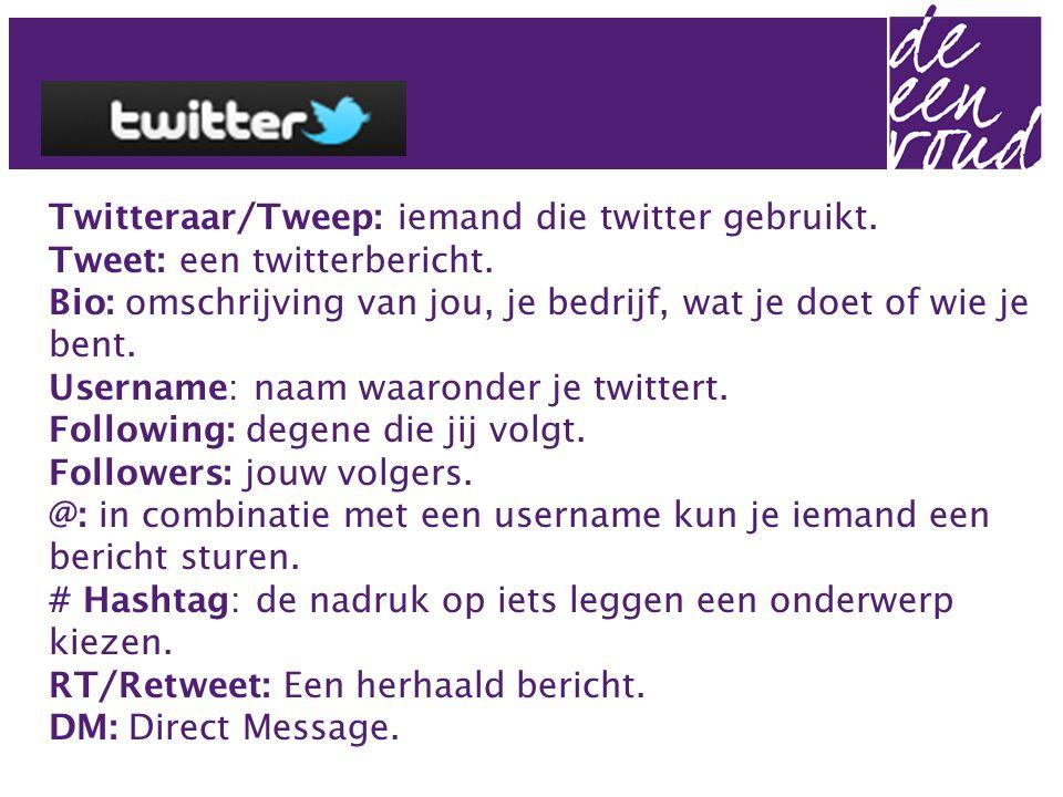Twitteraar/Tweep: iemand die twitter gebruikt. Tweet: een twitterbericht. Bio: omschrijving van jou, je bedrijf, wat je doet of wie je bent. Username: