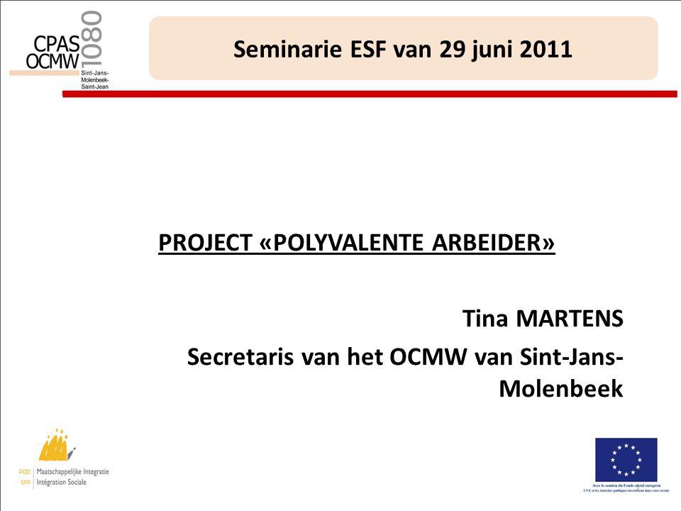1 Seminarie ESF van 29 juni 2011 PROJECT «POLYVALENTE ARBEIDER» Tina MARTENS Secretaris van het OCMW van Sint-Jans- Molenbeek