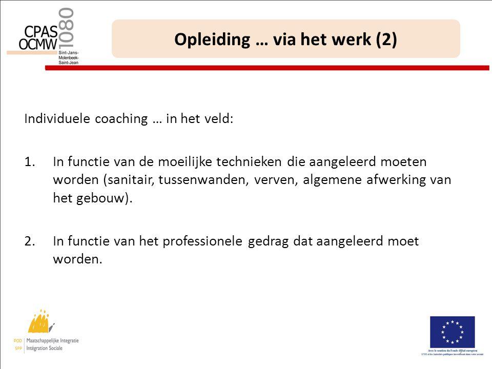 7 Opleiding … via het werk (2) Individuele coaching … in het veld: 1.In functie van de moeilijke technieken die aangeleerd moeten worden (sanitair, tussenwanden, verven, algemene afwerking van het gebouw).