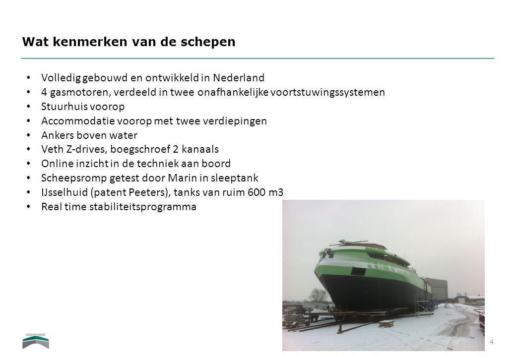 Wat kenmerken van de schepen 4 • Volledig gebouwd en ontwikkeld in Nederland • 4 gasmotoren, verdeeld in twee onafhankelijke voortstuwingssystemen • S