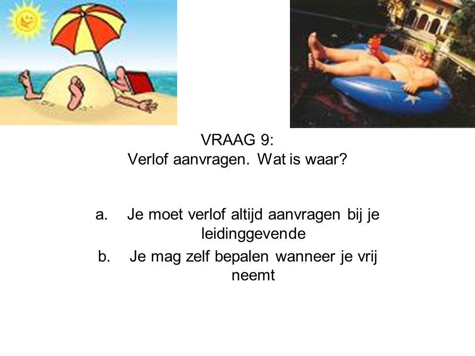 VRAAG 9: Verlof aanvragen. Wat is waar? a.Je moet verlof altijd aanvragen bij je leidinggevende b.Je mag zelf bepalen wanneer je vrij neemt