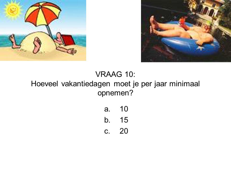 VRAAG 10: Hoeveel vakantiedagen moet je per jaar minimaal opnemen? a.10 b.15 c.20
