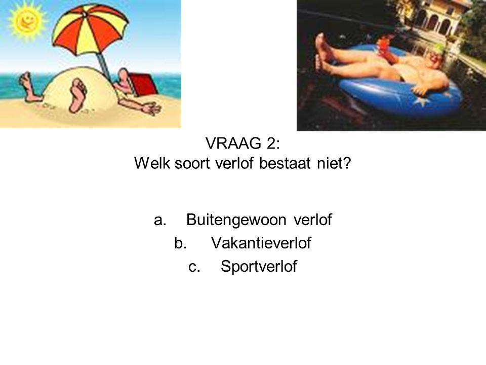 VRAAG 2: Welk soort verlof bestaat niet? a.Buitengewoon verlof b. Vakantieverlof c.Sportverlof