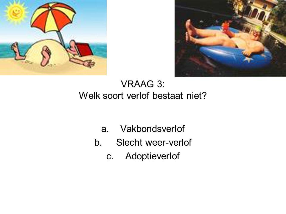 VRAAG 3: Welk soort verlof bestaat niet? a.Vakbondsverlof b. Slecht weer-verlof c.Adoptieverlof