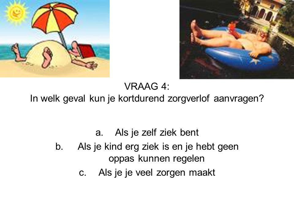 VRAAG 4: In welk geval kun je kortdurend zorgverlof aanvragen? a.Als je zelf ziek bent b. Als je kind erg ziek is en je hebt geen oppas kunnen regelen