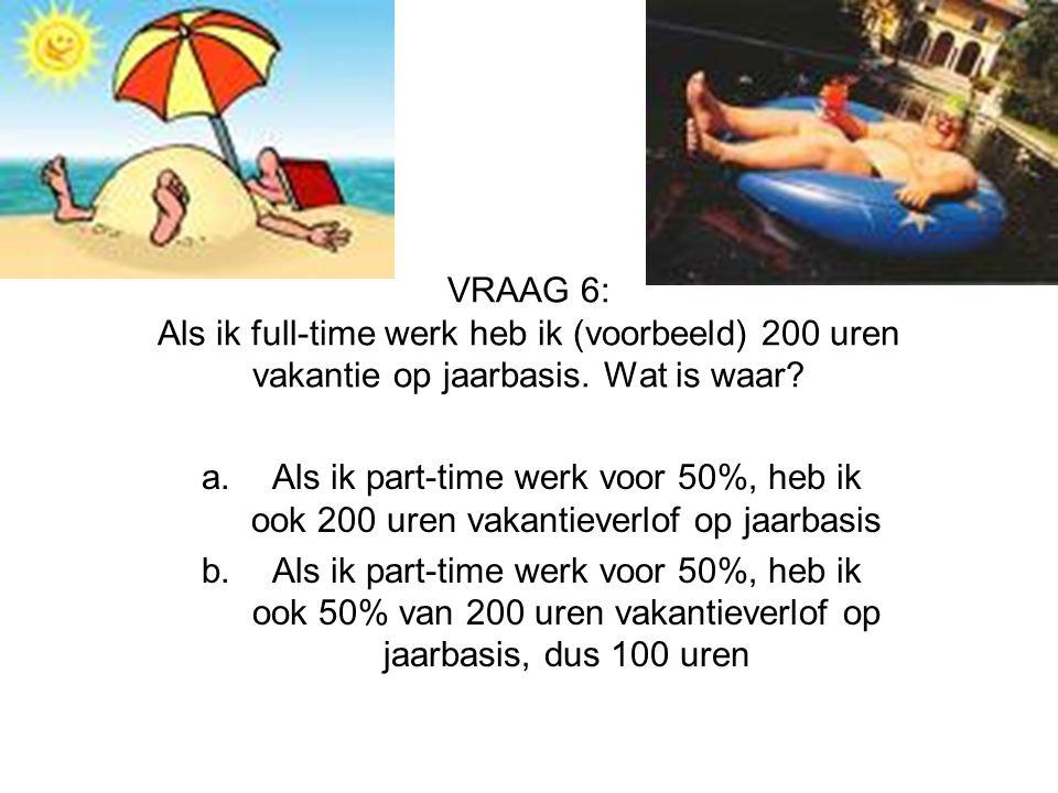 VRAAG 6: Als ik full-time werk heb ik (voorbeeld) 200 uren vakantie op jaarbasis. Wat is waar? a.Als ik part-time werk voor 50%, heb ik ook 200 uren v