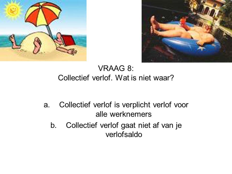 VRAAG 8: Collectief verlof. Wat is niet waar? a.Collectief verlof is verplicht verlof voor alle werknemers b.Collectief verlof gaat niet af van je ver