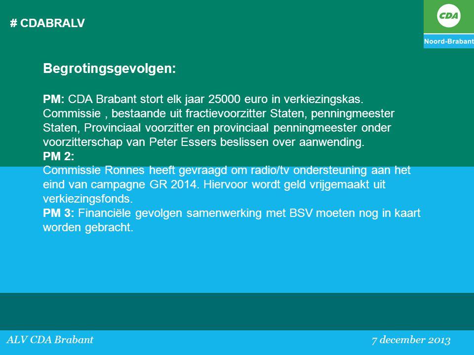 # CDABRALV ALV CDA Brabant 7 december 2013 Begrotingsgevolgen: PM: CDA Brabant stort elk jaar 25000 euro in verkiezingskas. Commissie, bestaande uit f