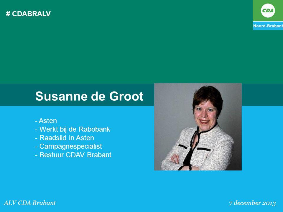 # CDABRALV ALV CDA Brabant 7 december 2013 Susanne de Groot - Asten - Werkt bij de Rabobank - Raadslid in Asten - Campagnespecialist - Bestuur CDAV Br
