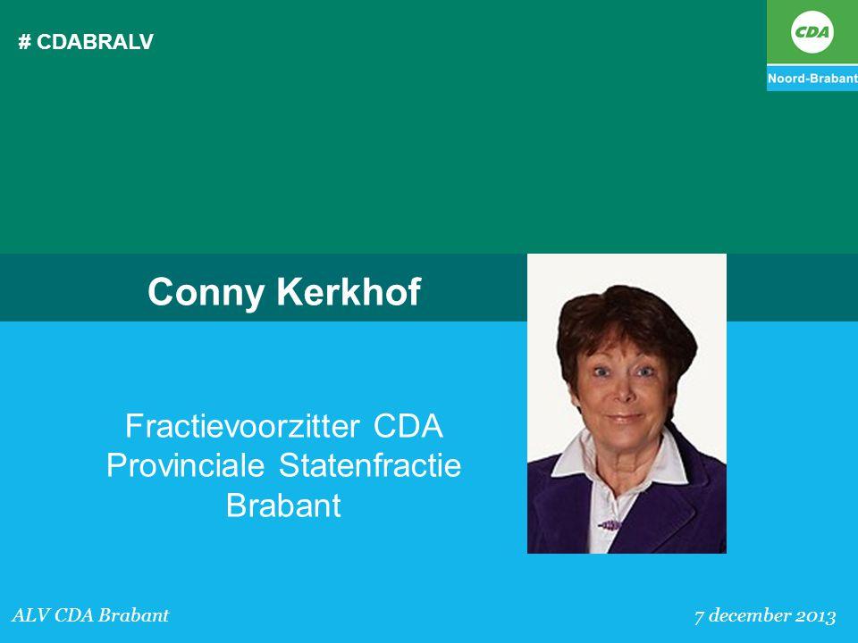 # CDABRALV ALV CDA Brabant 7 december 2013 Conny Kerkhof Fractievoorzitter CDA Provinciale Statenfractie Brabant