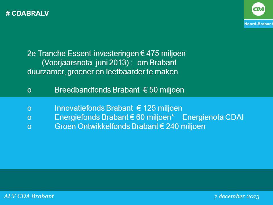 # CDABRALV ALV CDA Brabant 7 december 2013 2e Tranche Essent-investeringen € 475 miljoen (Voorjaarsnota juni 2013) : om Brabant duurzamer, groener en